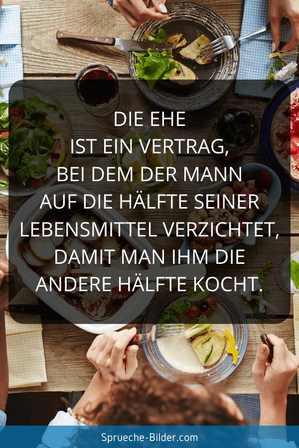 Ehe Sprüche - Die Ehe ist ein Vertrag, bei dem der Mann auf die Hälfte seiner Lebensmittel verzichtet, damit man ihm die andere Hälfte kocht.