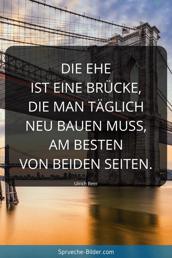 Ehe Sprüche - Die Ehe ist eine Brücke, die man täglich neu bauen muss, am besten von beiden Seiten. Ulrich Beer