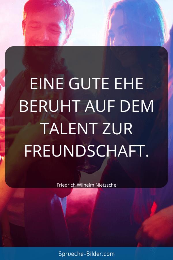 Ehe Sprüche - Eine gute Ehe beruht auf dem Talent zur Freundschaft. Friedrich Wilhelm Nietzsche