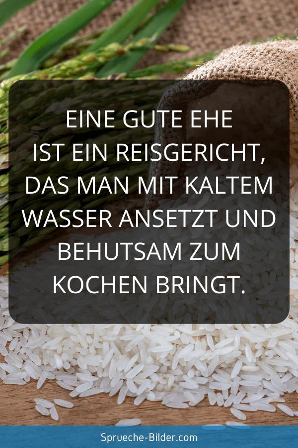 Ehe Sprüche - Eine gute Ehe ist ein Reisgericht, das man mit kaltem Wasser ansetzt und behutsam zum Kochen bringt.