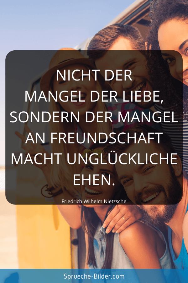 Ehe Sprüche - Nicht der Mangel der Liebe, sondern der Mangel an Freundschaft macht unglückliche Ehen. Friedrich Wilhelm Nietzsche