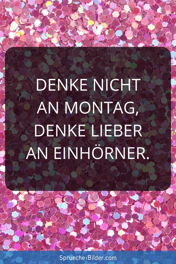 Einhorn Sprüche - Denke nicht an Montag, denke lieber an Einhörner.
