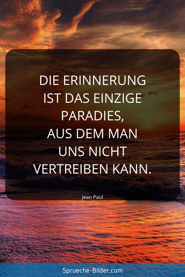 Erinnerung Sprüche - Die Erinnerung ist das einzige Paradies, aus dem man uns nicht vertreiben kann. Jean Paul