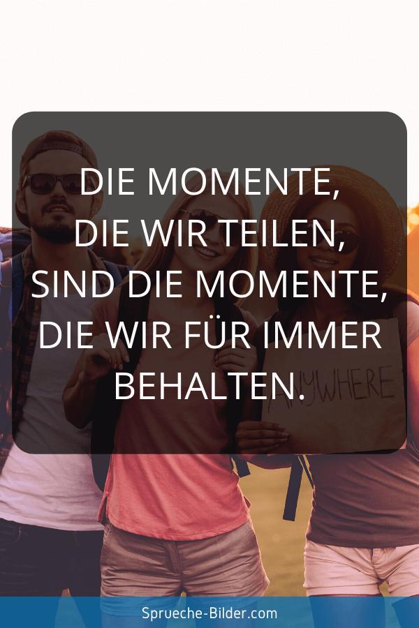 Erinnerung Sprüche - Die Momente, die wir teilen, sind die Momente, die wir für immer behalten.