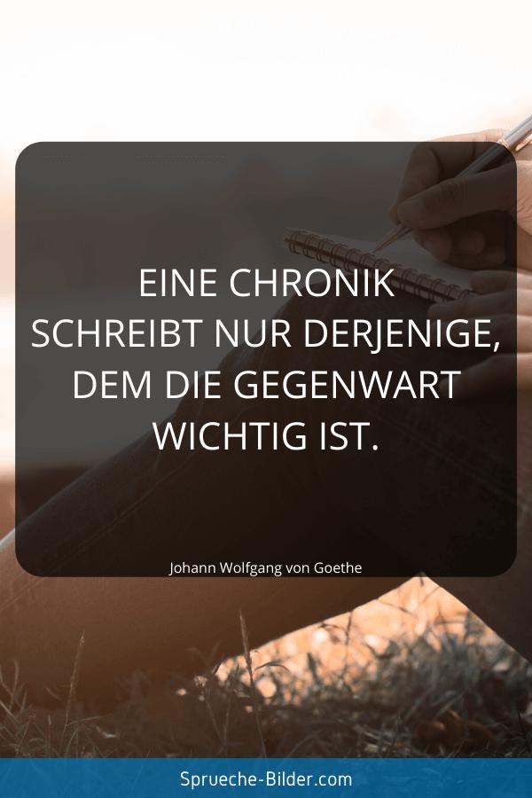 Erinnerung Sprüche - Eine Chronik schreibt nur derjenige, dem die Gegenwart wichtig ist. Johann Wolfgang von Goethe