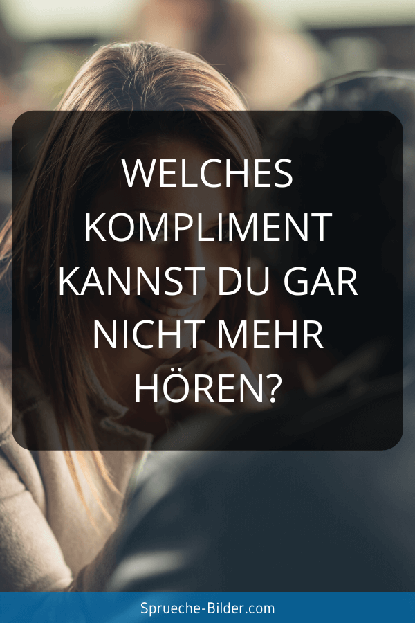 Flirt Sprüche - Welches Kompliment kannst du gar nicht mehr hören?