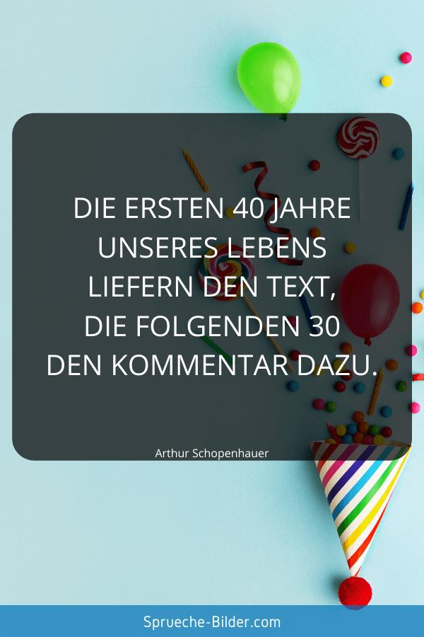 Geburtstagssprüche - Die ersten 40 Jahre unseres Lebens liefern den Text, die folgenden 30 den Kommentar dazu. Arthur Schopenhauer