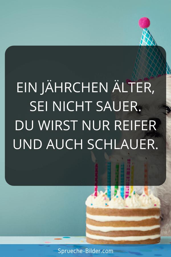 Geburtstagssprüche - Ein Jährchen älter, sei nicht sauer. Du wirst nur reifer und auch schlauer.