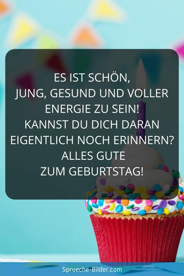 Geburtstagssprüche - Es ist schön, jung, gesund und voller Energie zu sein! Kannst du Dich daran eigentlich noch erinnern Alles Gute zum Geburtstag!