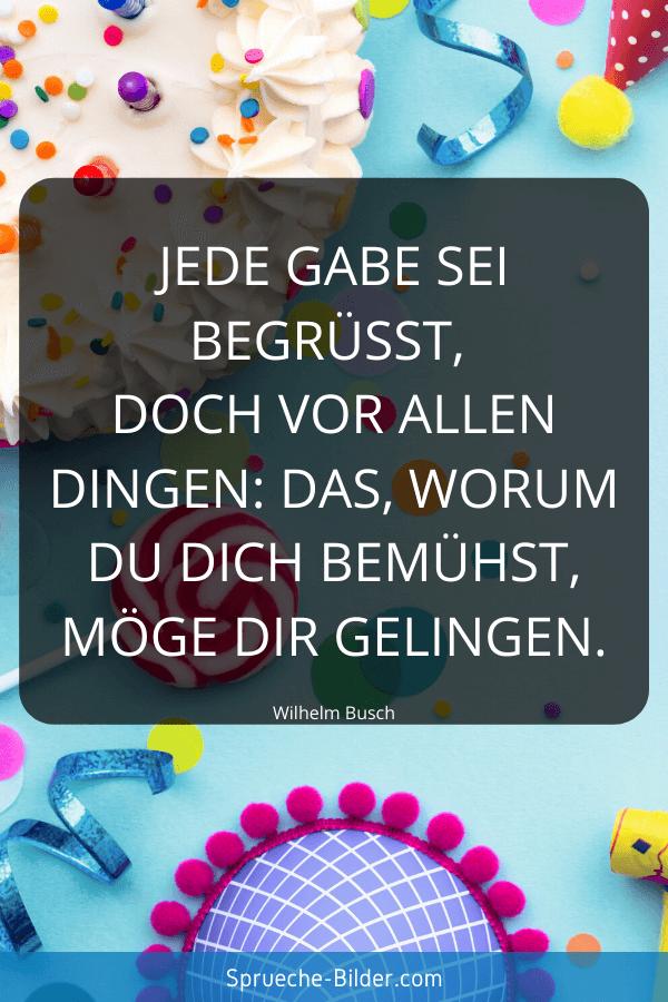 Geburtstagssprüche - Jede Gabe sei begrüßt, doch vor allen Dingen Das, worum du dich bemühst, möge dir gelingen. Wilhelm Busch