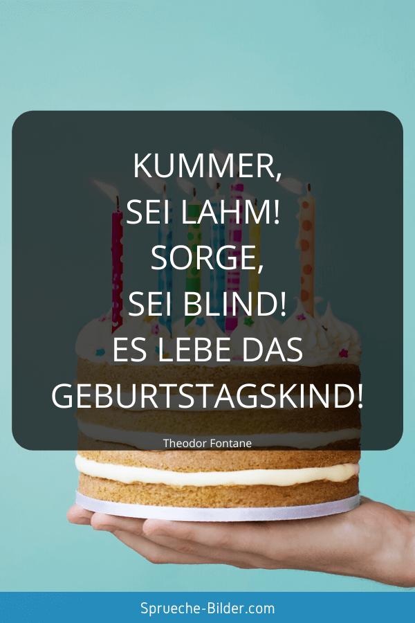 Geburtstagssprüche - Kummer, sei lahm! Sorge, sei blind! Es lebe das Geburtstagskind! Theodor Fontane