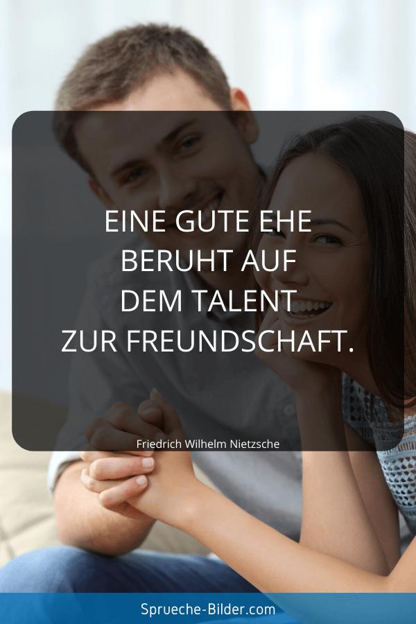 Hochzeitssprüche - Eine gute Ehe beruht auf dem Talent zurFreundschaft. Friedrich Wilhelm Nietzsche