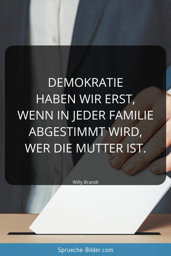 Ironische Sprüche - Demokratie haben wir erst, wenn in jeder Familie abgestimmt wird, wer die Mutter ist. Willy Brandt