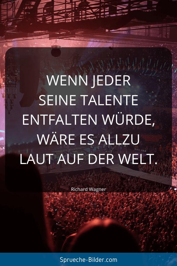 Ironische Sprüche - Wenn jeder seine Talente entfalten würde, wäre es allzu laut auf der Welt. Richard Wagner