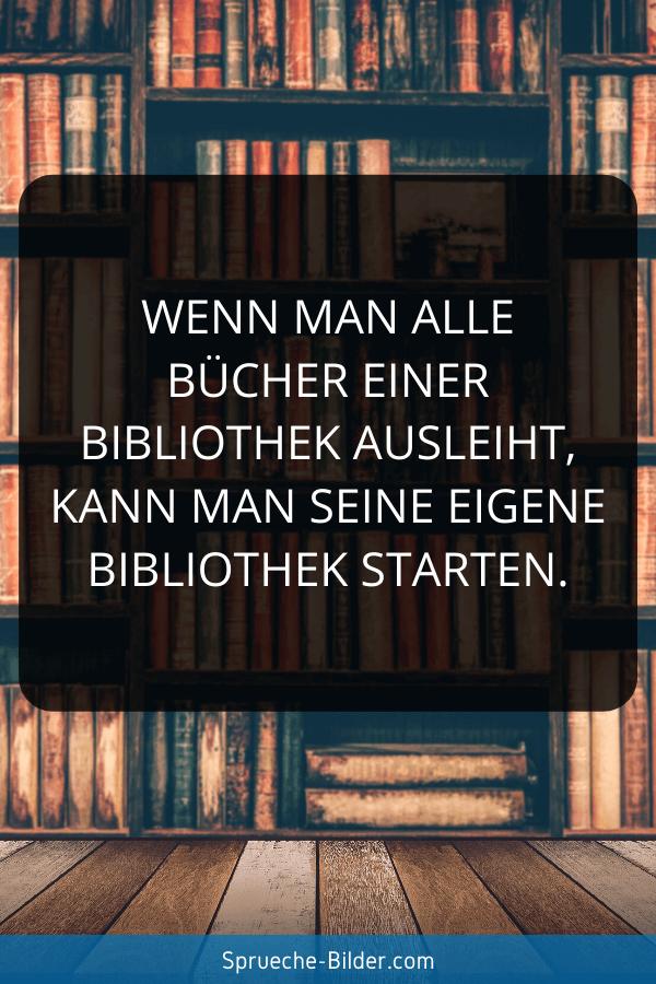 Ironische Sprüche - Wenn man alle Bücher einer Bibliothek ausleiht, kann man seine eigene Bibliothek starten.