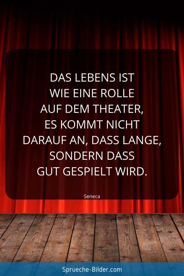 Jugendweihe Sprüche - Das Lebens ist wie eine Rolle auf dem Theater, es kommt nicht darauf an, dass lange, sondern dass gut gespielt wird. Seneca