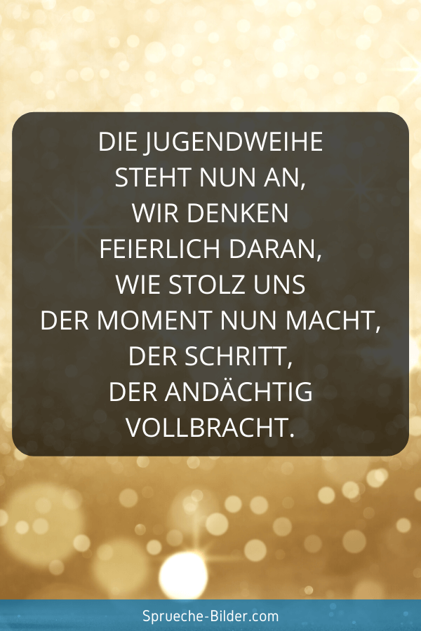 Jugendweihe Sprüche - Die Jugendweihe steht nun an, wir denken feierlich daran, wie stolz uns der Moment nun macht, der Schritt, der andächtig vollbracht.