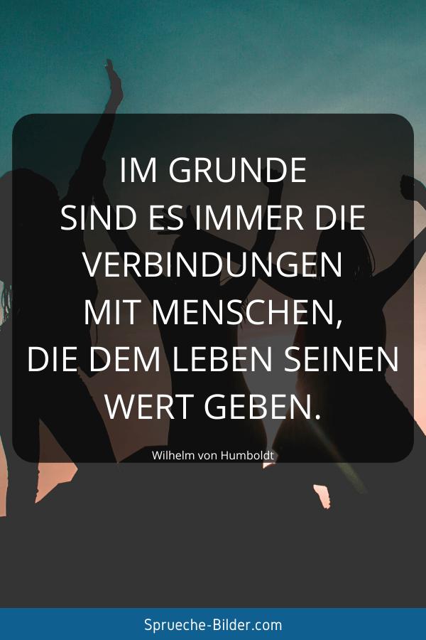 Jugendweihe Sprüche - Im Grunde sind es immer die Verbindungen mit Menschen, die dem Leben seinen Wert geben. Wilhelm von Humboldt