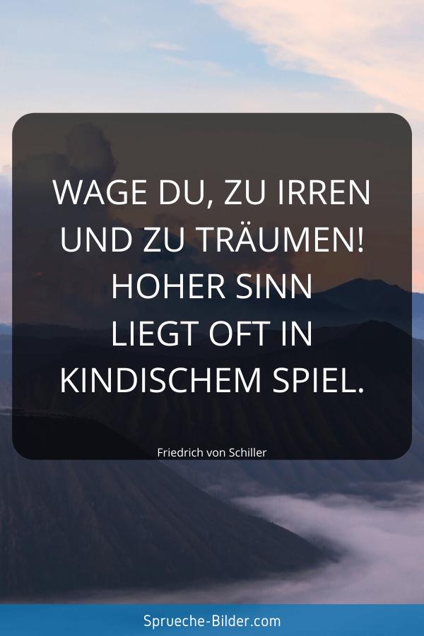 Jugendweihe Sprüche - Wage du, zu irren und zu träumen! Hoher Sinn liegt oft in kindischem Spiel. Friedrich von Schiller