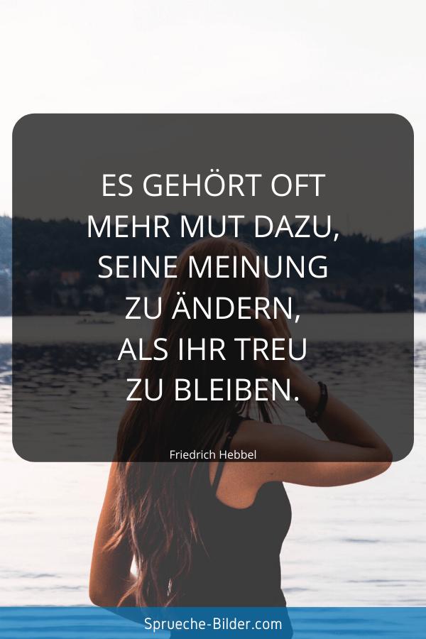 Kluge Sprüche - Es gehört oft mehr Mut dazu, seine Meinung zu ändern, als ihr treu zu bleiben. Friedrich Hebbel