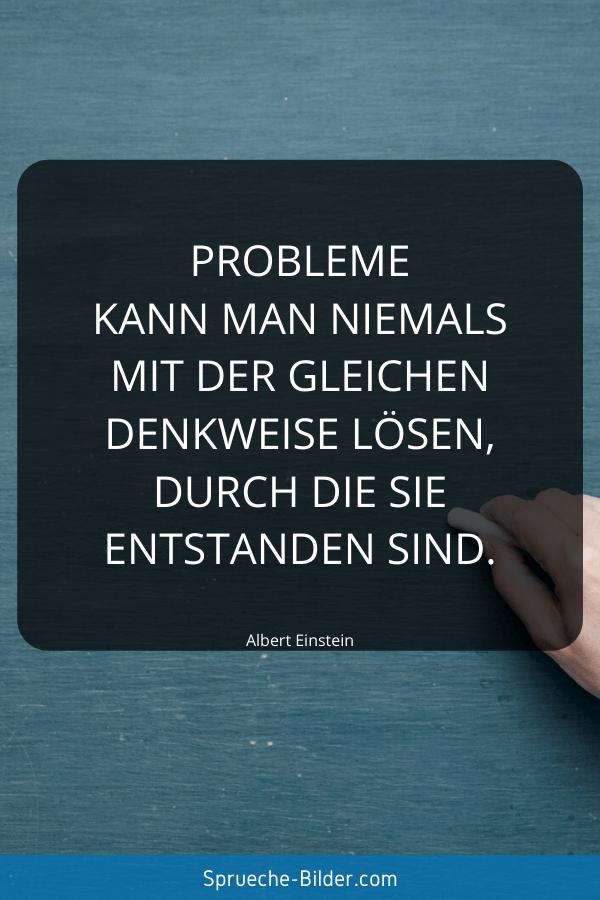 Kluge Sprüche - Probleme kann man niemals mit der gleichen Denkweise lösen, durch die sie entstanden sind. Albert Einstein
