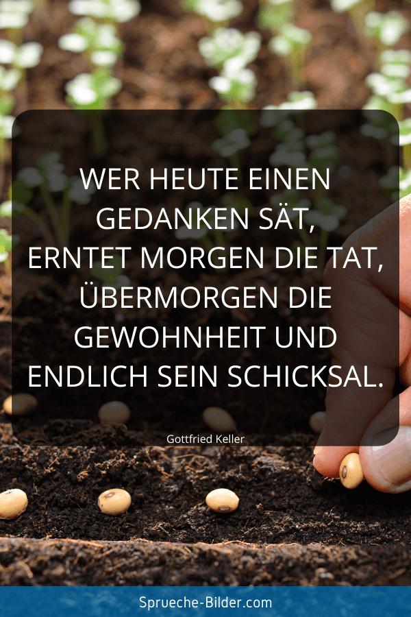 Kluge Sprüche - Wer heute einen Gedanken sät, erntet morgen die Tat, übermorgen die Gewohnheit und endlich sein Schicksal. Gottfried Keller