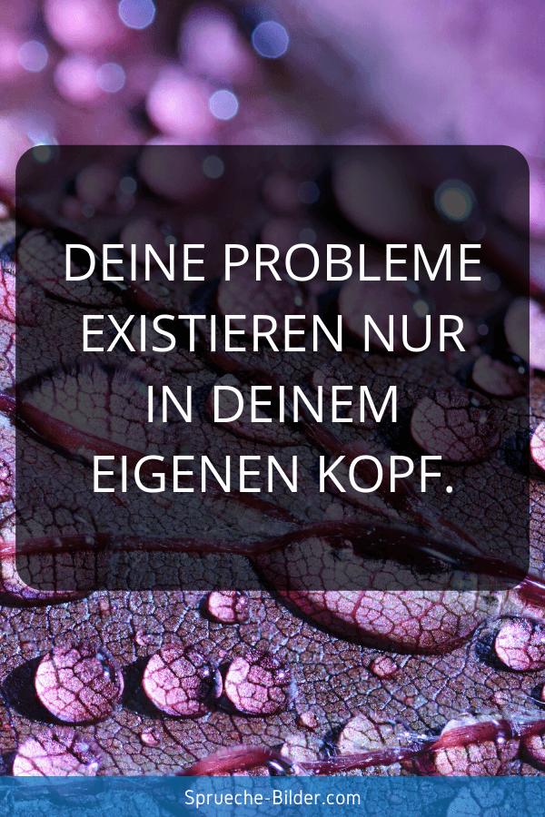Kurze Sprüche - Deine Probleme existieren nur in deinem eigenen Kopf.