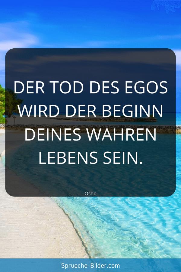 Kurze Sprüche - Der Tod des Egos wird der Beginn deines wahren Lebens sein. Osho