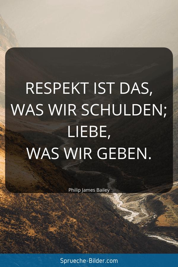 Kurze Sprüche - Respekt ist das, was wir schulden; Liebe, was wir geben. Philip James Bailey