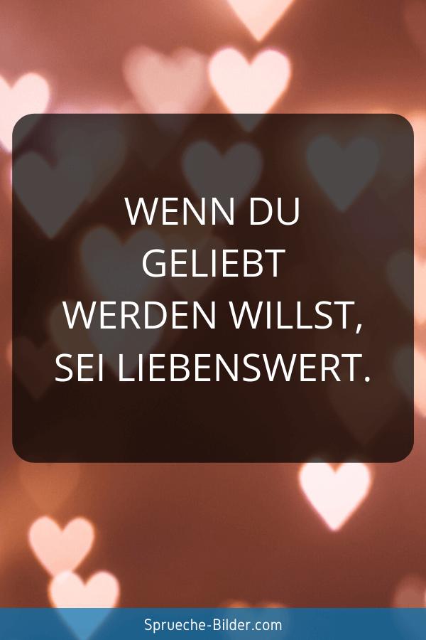 Kurze Sprüche - Wenn du geliebt werden willst, sei liebenswert.