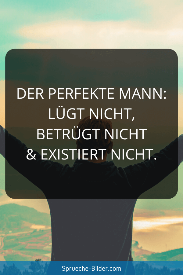 Liebeskummer Sprüche - Der perfekte Mann Lügt nicht, betrügt nicht & existiert nicht.