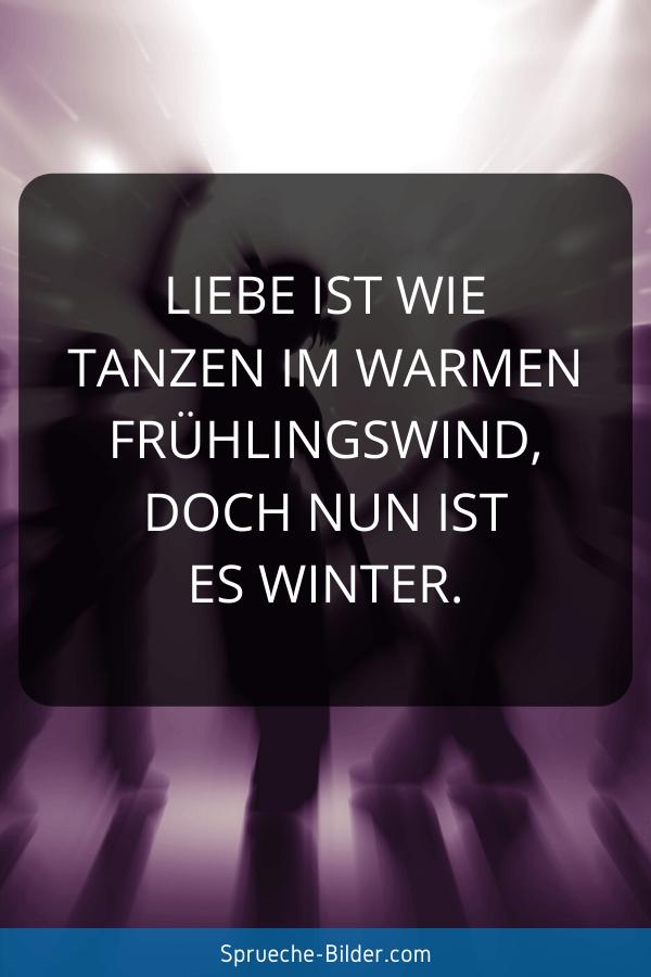 Liebeskummer Sprüche - Liebe ist wie tanzen im warmen Frühlingswind, doch nun ist es Winter.