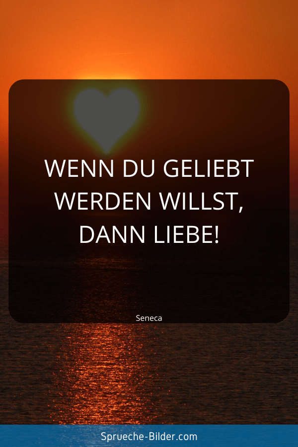 Liebeskummer Sprüche - Wenn du geliebt werden willst, dann liebe! Seneca