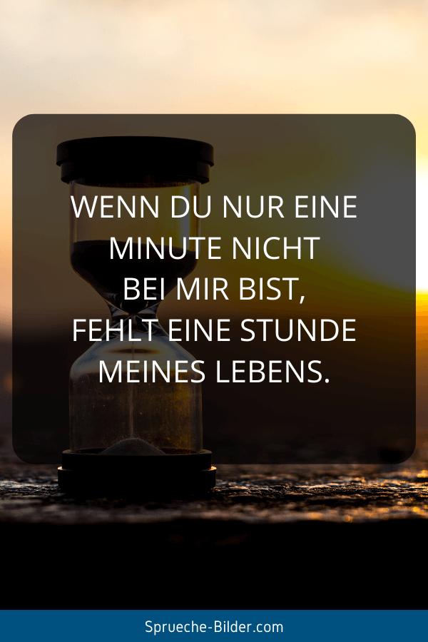 Liebeskummer Sprüche - Wenn du nur eine Minute nicht bei mir bist, fehlt eine Stunde meines Lebens.