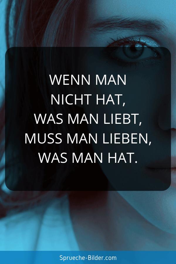 Liebeskummer Sprüche - Wenn man nicht hat, was man liebt, muss man lieben, was man hat.