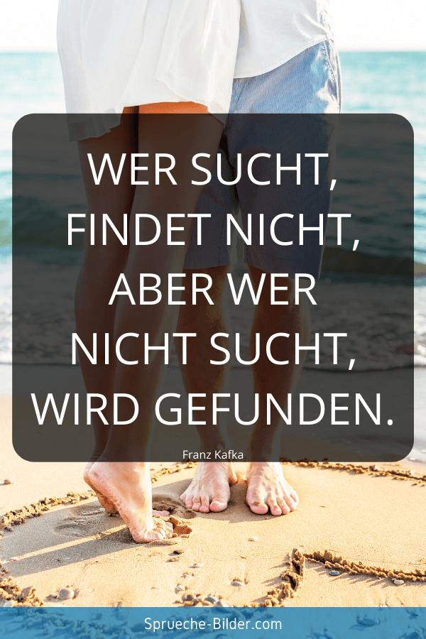 Liebessprüche - Wer sucht, findet nicht, aber wer nicht sucht, wird gefunden. Franz Kafka