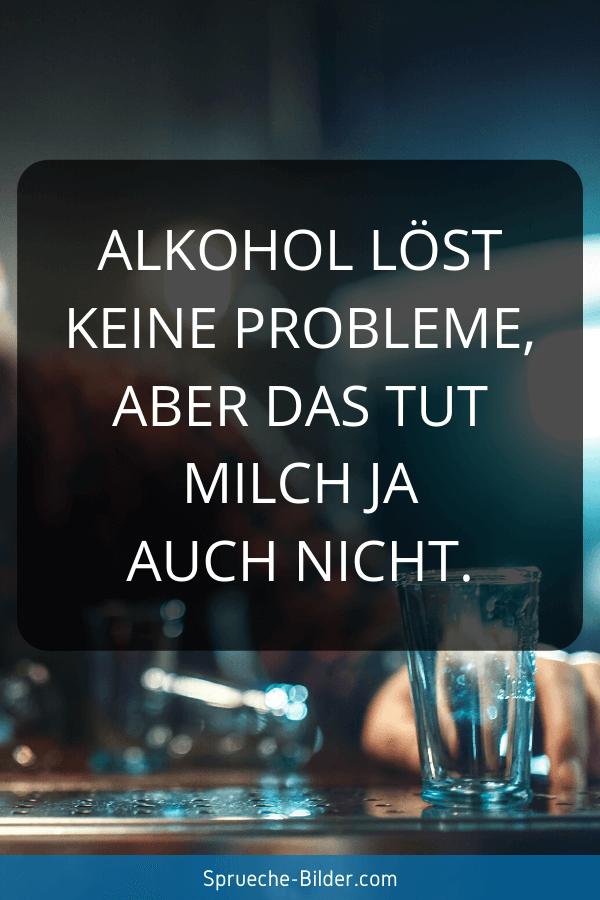 Lustige Sprüche - Alkohol löst keine Probleme, aber das tut Milch ja auch nicht.