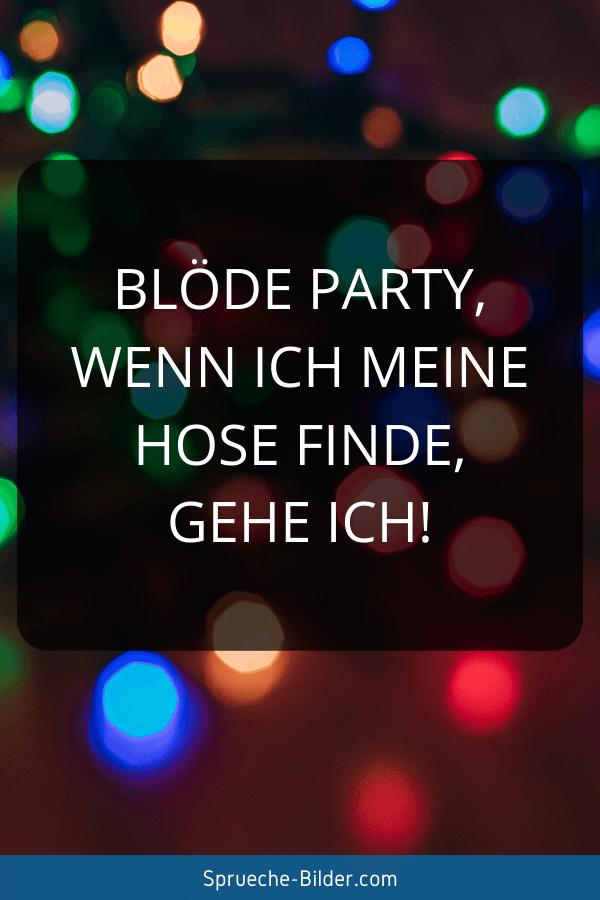 Lustige Sprüche - Blöde Party, wenn ich meine Hose finde, gehe ich!