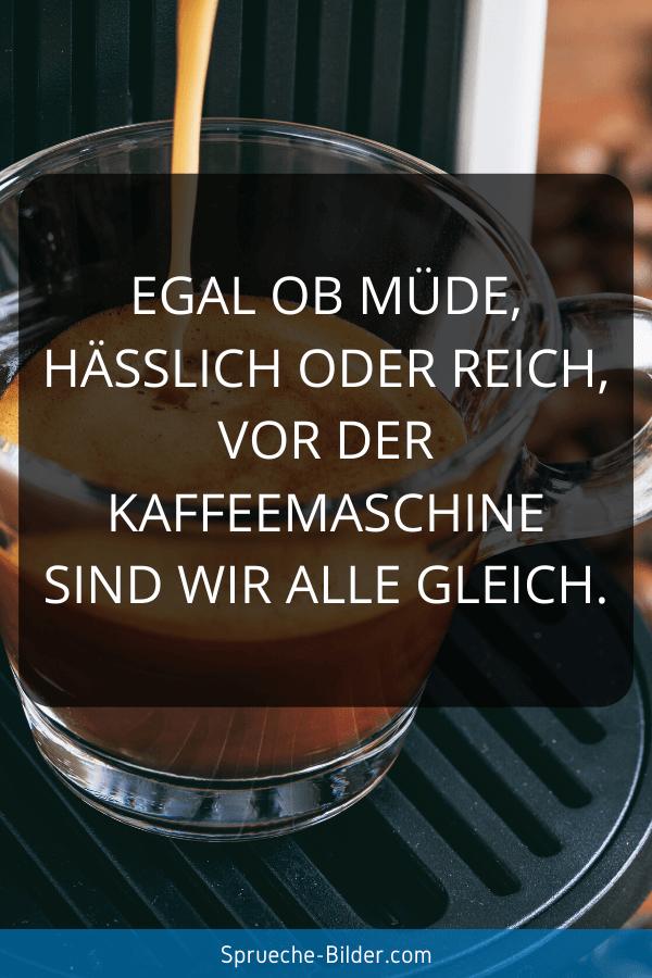 Lustige Sprüche - Egal ob müde, hässlich oder reich, vor der Kaffeemaschine sind wir alle gleich.