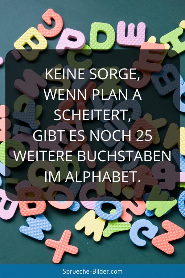 Lustige Sprüche - Keine Sorge, wenn Plan A scheitert, gibt es noch 25 weitere Buchstaben im Alphabet.