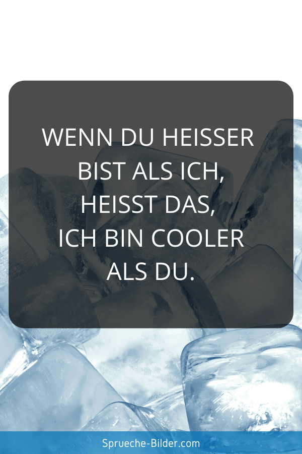 Lustige Sprüche - Wenn du heißer bist als ich, heißt das, ich bin cooler als du.