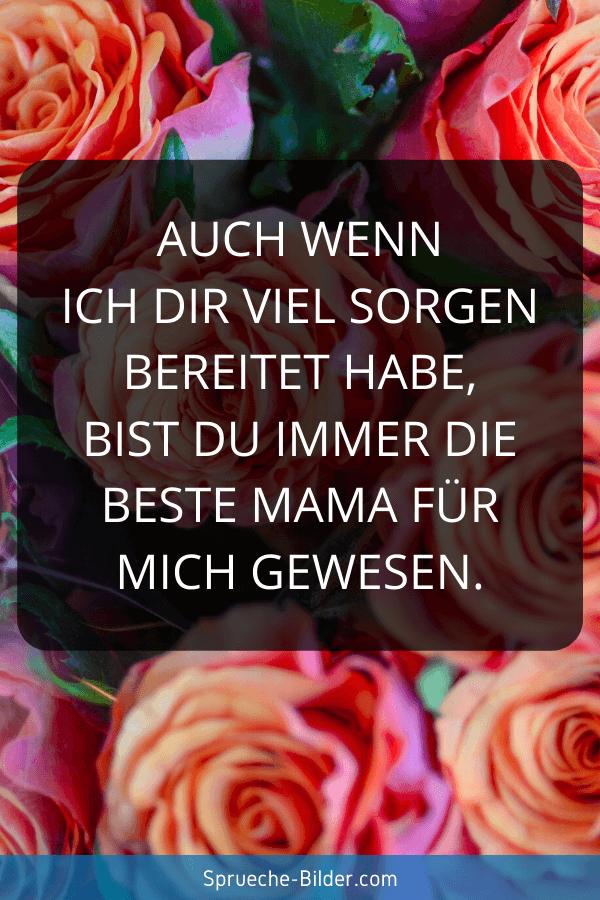 Mama Sprüche - Auch wenn ich dir viel Sorgen bereitet habe, bist du immer die beste Mama für mich gewesen.