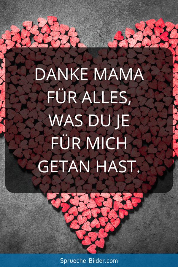 Mama Sprüche - Danke Mama für alles, was du je für mich getan hast.