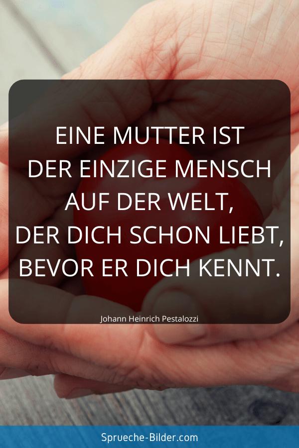Mama Sprüche - Eine Mutter ist der einzige Mensch auf der Welt, der dich schon liebt, bevor er dich kennt. Johann Heinrich Pestalozzi