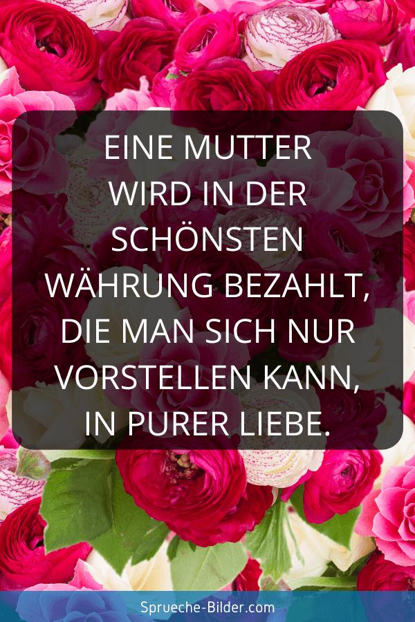 Mama Sprüche - Eine Mutter wird in der schönsten Währung bezahlt, die man sich nur vorstellen kann, in purer Liebe.