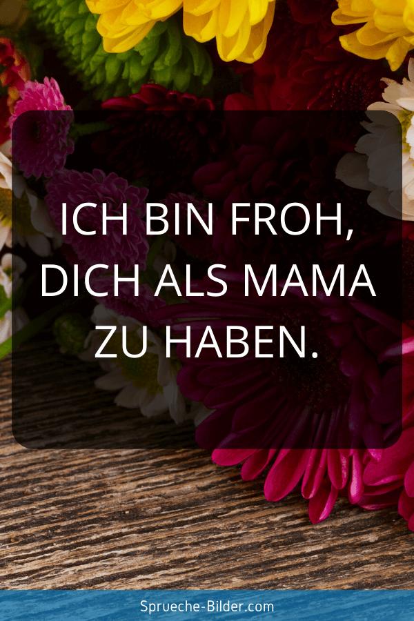 Mama Sprüche - Ich bin froh, dich als Mama zu haben.