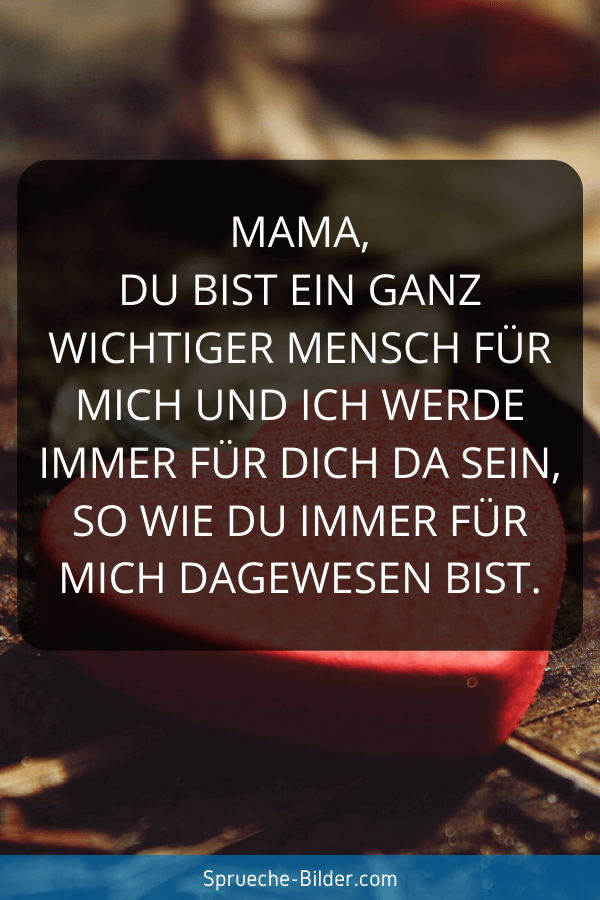 Mama Sprüche - Mama, du bist ein ganz wichtiger Mensch für mich und ich werde immer für dich da sein, so wie du immer für mich dagewesen bist.