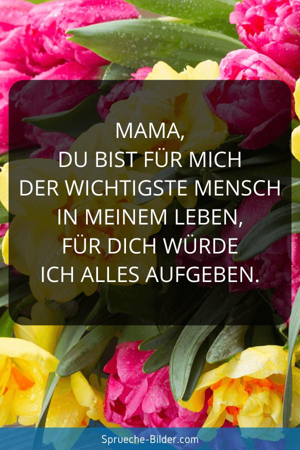 Mama Sprüche - Mama, du bist für mich der wichtigste Mensch in meinem Leben, für dich würde ich alles aufgeben.