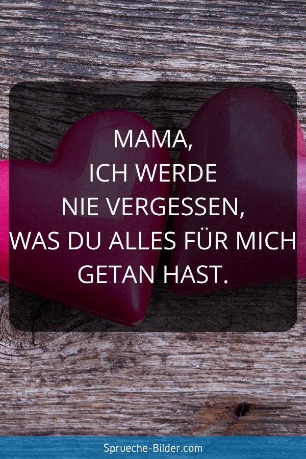 Mama Sprüche - Mama, ich werde nie vergessen, was du alles für mich getan hast.