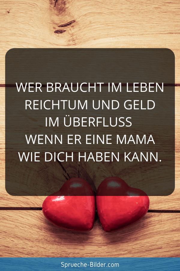 Mama Sprüche - Wer braucht im Leben Reichtum und Geld im Überfluß wenn er eine Mama wie dich haben kann.